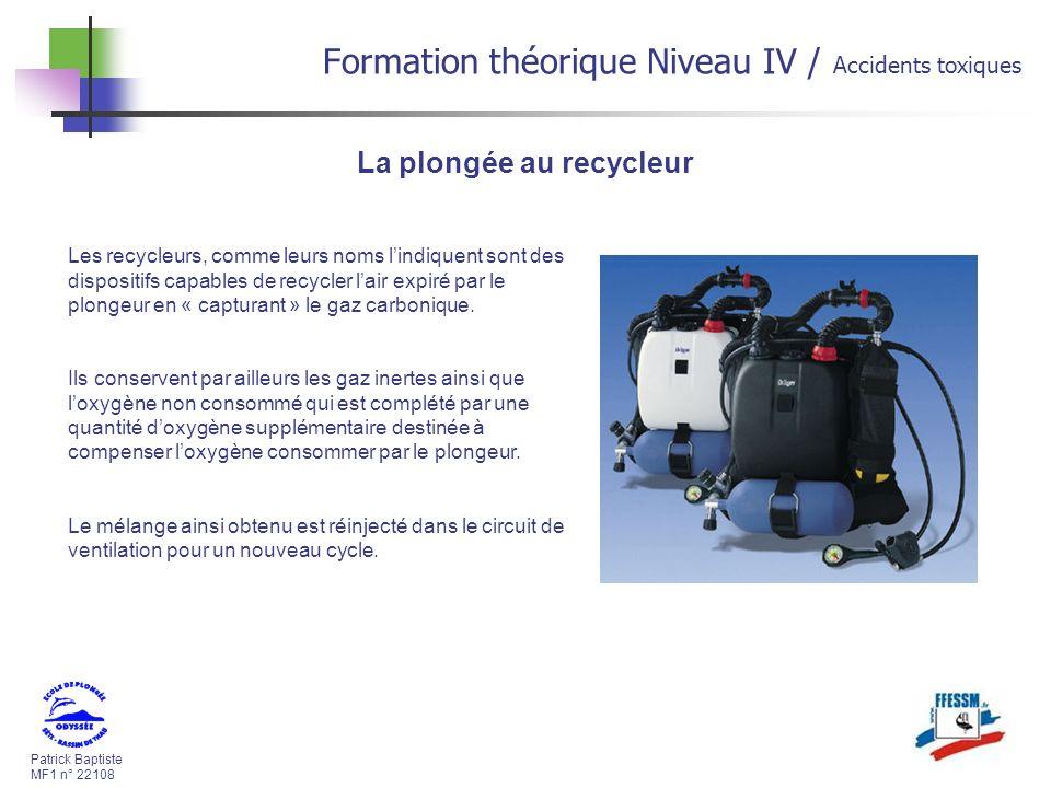 Patrick Baptiste MF1 n° 22108 Formation théorique Niveau IV / Accidents toxiques La plongée au recycleur Les recycleurs, comme leurs noms lindiquent sont des dispositifs capables de recycler lair expiré par le plongeur en « capturant » le gaz carbonique.