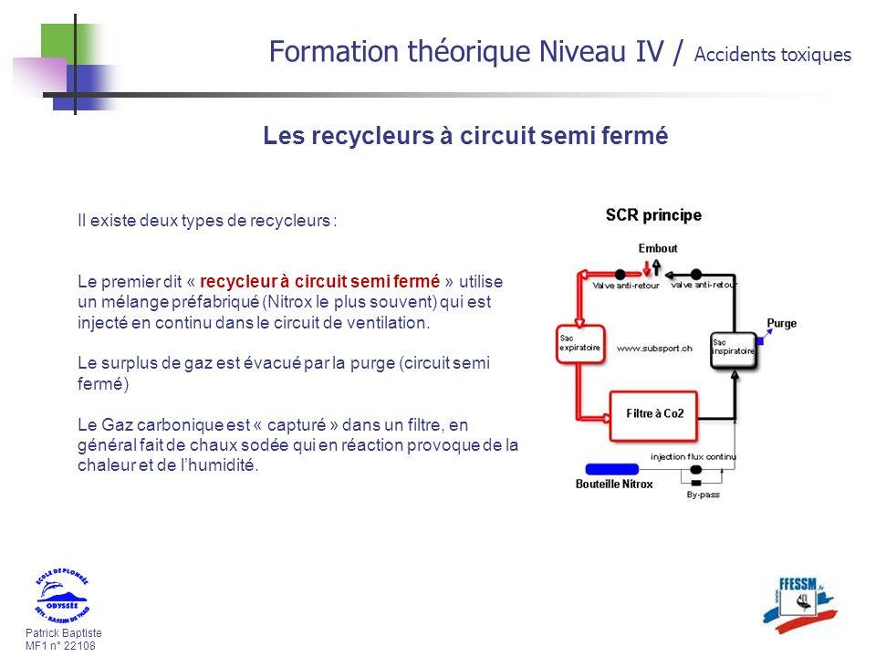 Patrick Baptiste MF1 n° 22108 Formation théorique Niveau IV / Accidents toxiques Les recycleurs à circuit semi fermé Il existe deux types de recycleurs : Le premier dit « recycleur à circuit semi fermé » utilise un mélange préfabriqué (Nitrox le plus souvent) qui est injecté en continu dans le circuit de ventilation.