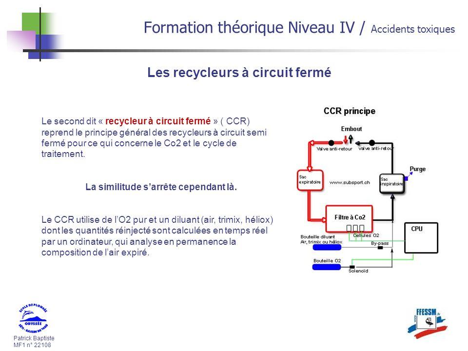 Patrick Baptiste MF1 n° 22108 Formation théorique Niveau IV / Accidents toxiques Les recycleurs à circuit fermé Le second dit « recycleur à circuit fermé » ( CCR) reprend le principe général des recycleurs à circuit semi fermé pour ce qui concerne le Co2 et le cycle de traitement.