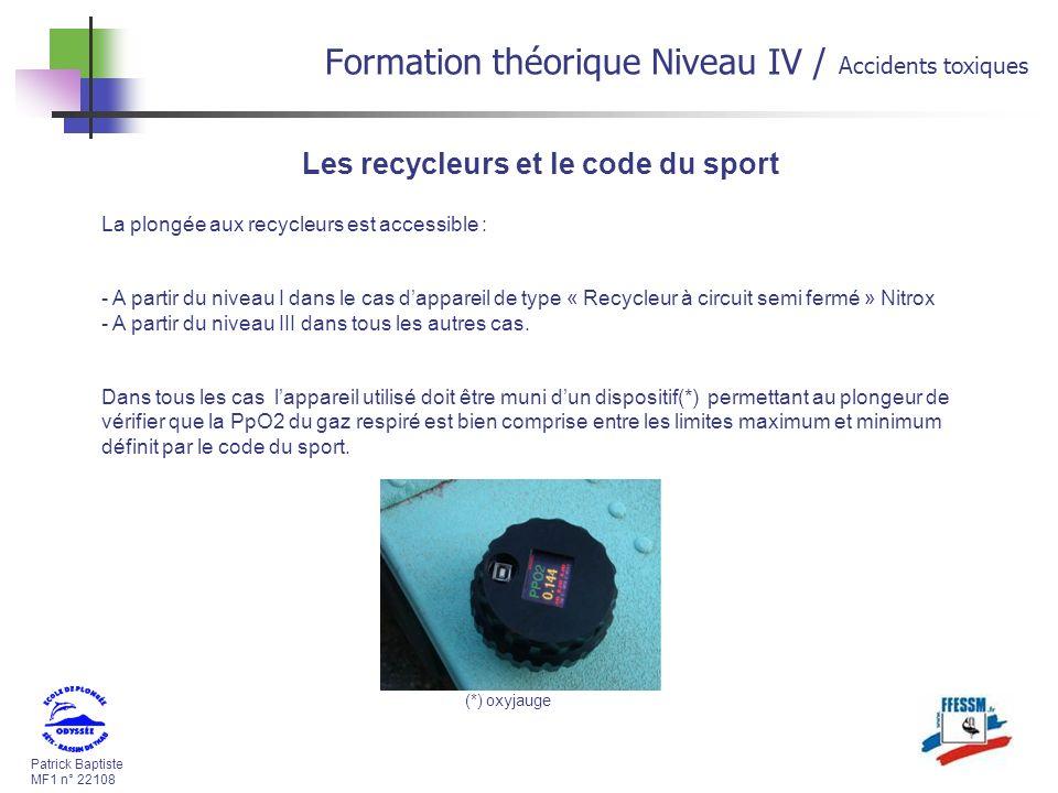 Patrick Baptiste MF1 n° 22108 Formation théorique Niveau IV / Accidents toxiques Les recycleurs et le code du sport La plongée aux recycleurs est accessible : - A partir du niveau I dans le cas dappareil de type « Recycleur à circuit semi fermé » Nitrox - A partir du niveau III dans tous les autres cas.
