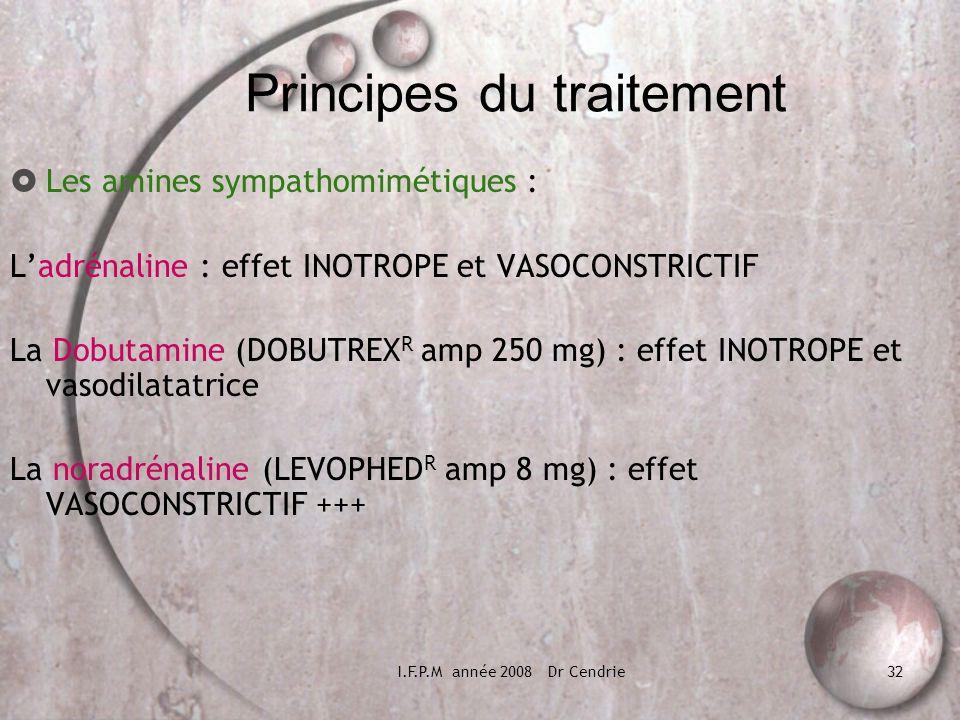 I.F.P.M année 2008 Dr Cendrie32 Principes du traitement Les amines sympathomimétiques : Ladrénaline : effet INOTROPE et VASOCONSTRICTIF La Dobutamine