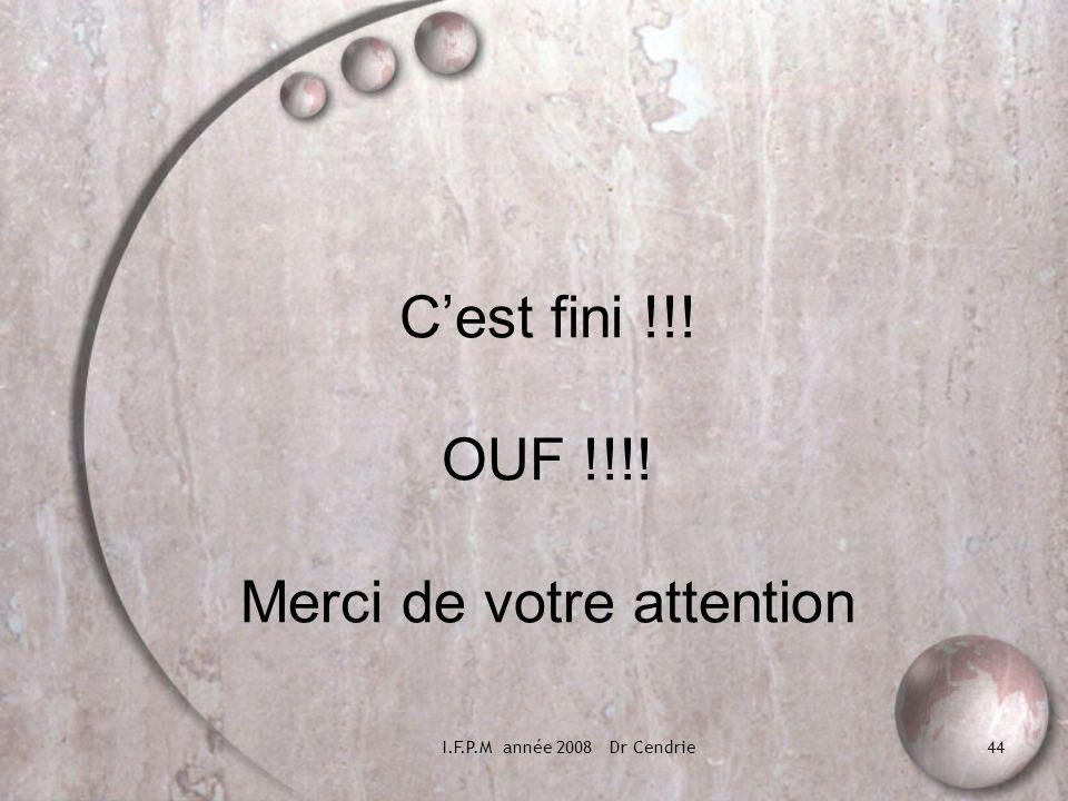 I.F.P.M année 2008 Dr Cendrie44 Cest fini !!! OUF !!!! Merci de votre attention