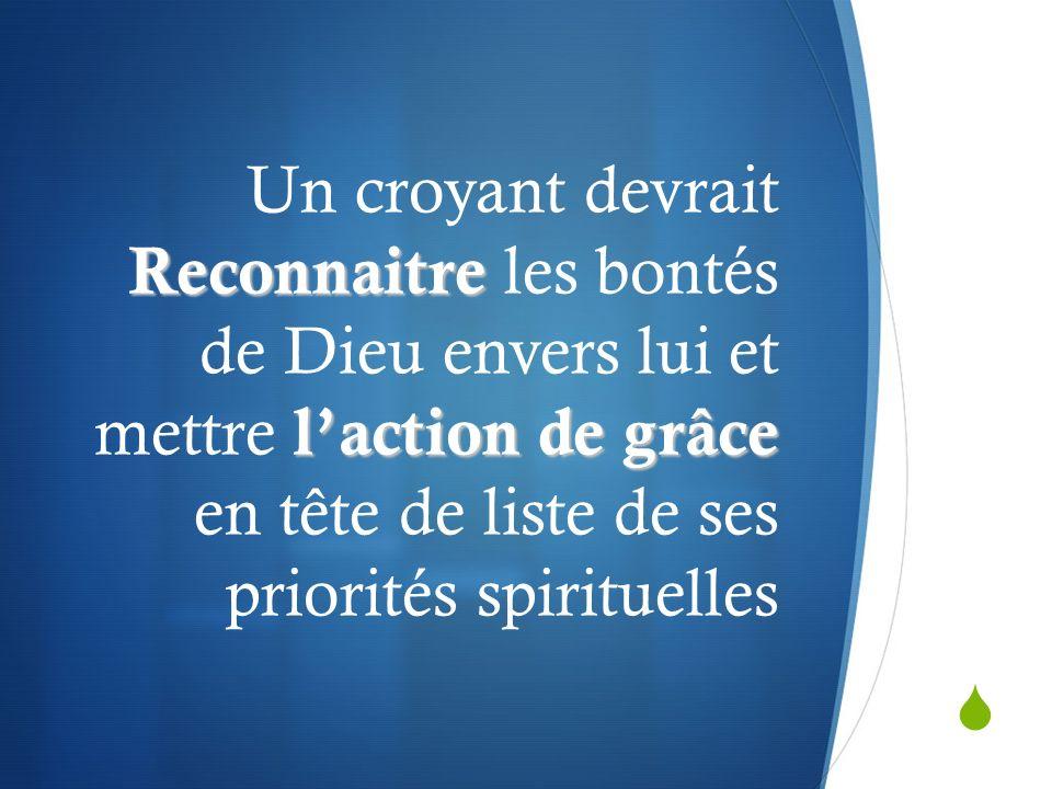 Reconnaitre laction de grâce Un croyant devrait Reconnaitre les bontés de Dieu envers lui et mettre laction de grâce en tête de liste de ses priorités