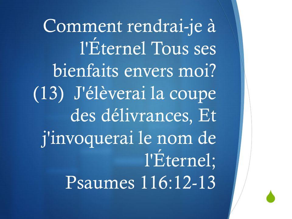 Comment rendrai-je à l'Éternel Tous ses bienfaits envers moi? (13) J'élèverai la coupe des délivrances, Et j'invoquerai le nom de l'Éternel; Psaumes 1