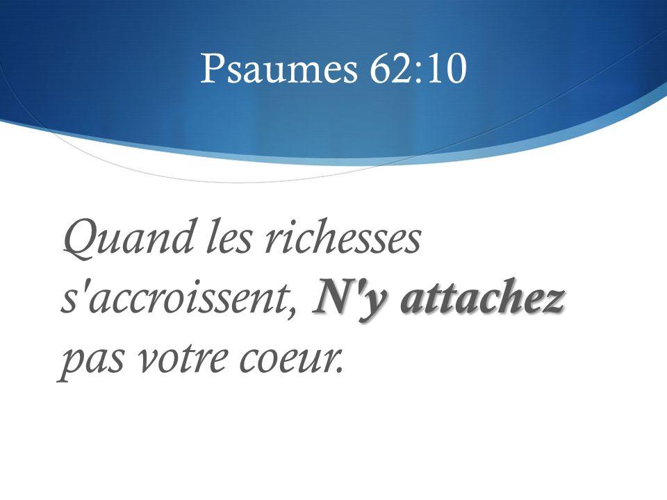 Psaumes 62:10 N'y attachez Quand les richesses s'accroissent, N'y attachez pas votre coeur.