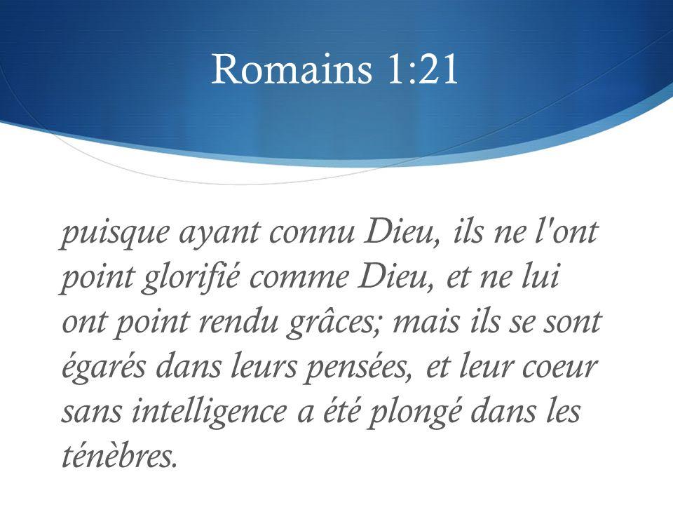 Romains 1:21 puisque ayant connu Dieu, ils ne l'ont point glorifié comme Dieu, et ne lui ont point rendu grâces; mais ils se sont égarés dans leurs pe