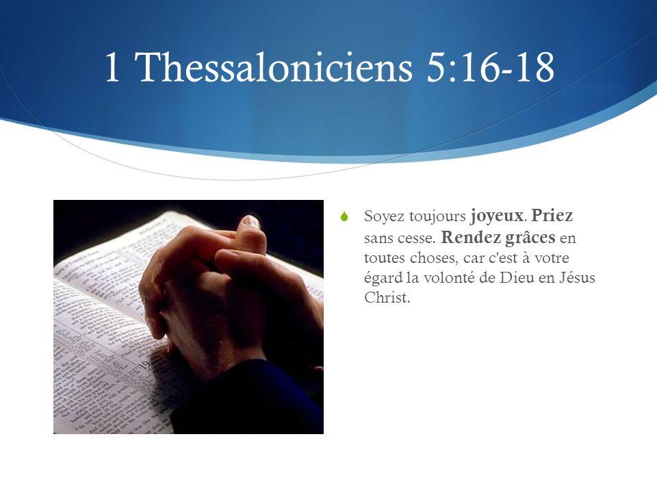 1 Thessaloniciens 5:16-18 Soyez toujours joyeux. Priez sans cesse. Rendez grâces en toutes choses, car c'est à votre égard la volonté de Dieu en Jésus