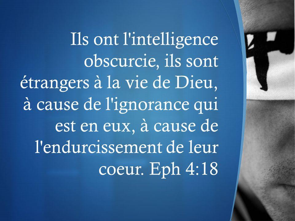 Ils ont l'intelligence obscurcie, ils sont étrangers à la vie de Dieu, à cause de l'ignorance qui est en eux, à cause de l'endurcissement de leur coeu