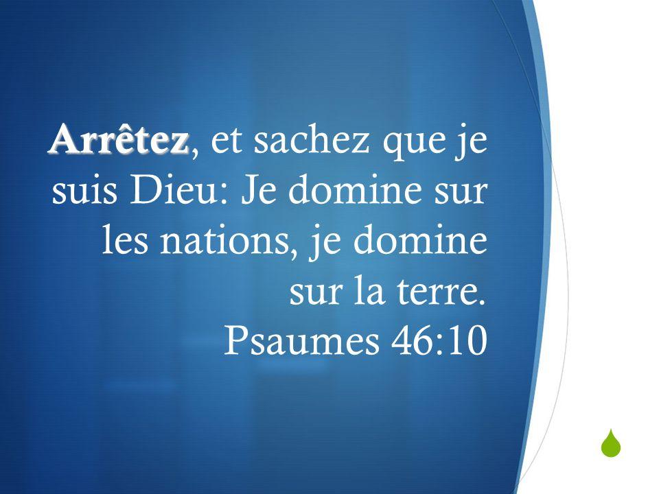 Arrêtez Arrêtez, et sachez que je suis Dieu: Je domine sur les nations, je domine sur la terre. Psaumes 46:10