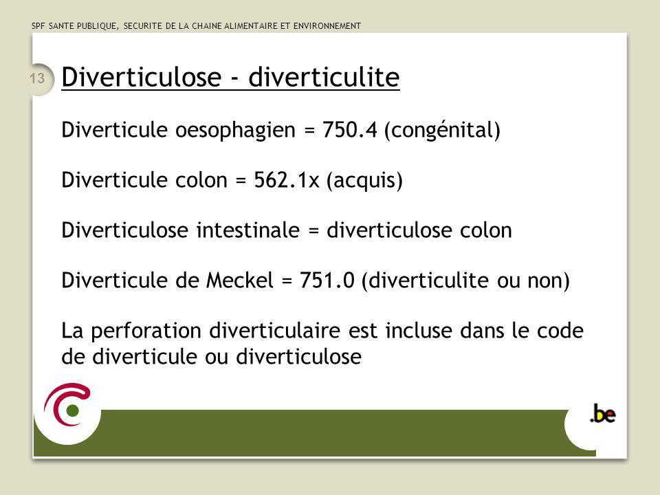 SPF SANTE PUBLIQUE, SECURITE DE LA CHAINE ALIMENTAIRE ET ENVIRONNEMENT 13 Diverticulose - diverticulite Diverticule oesophagien = 750.4 (congénital) D