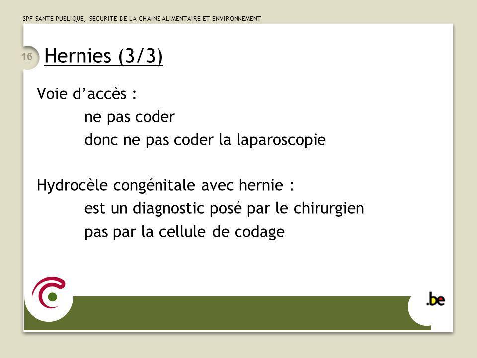 SPF SANTE PUBLIQUE, SECURITE DE LA CHAINE ALIMENTAIRE ET ENVIRONNEMENT 16 Hernies (3/3) Voie daccès : ne pas coder donc ne pas coder la laparoscopie H