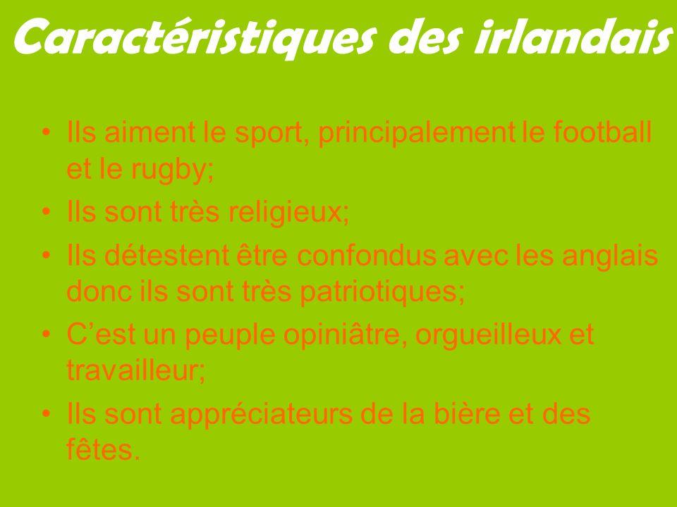 Caractéristiques des irlandais Ils aiment le sport, principalement le football et le rugby; Ils sont très religieux; Ils détestent être confondus avec les anglais donc ils sont très patriotiques; Cest un peuple opiniâtre, orgueilleux et travailleur; Ils sont appréciateurs de la bière et des fêtes.