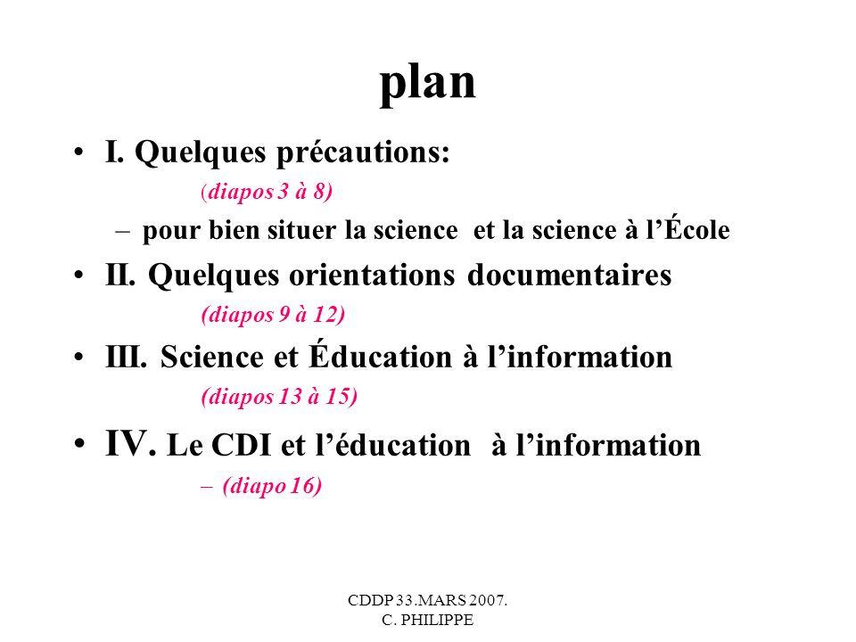 CDDP 33.MARS 2007. C. PHILIPPE plan I. Quelques précautions: ( diapos 3 à 8) –pour bien situer la science et la science à lÉcole II. Quelques orientat