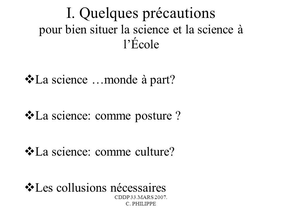 CDDP 33.MARS 2007. C. PHILIPPE I. Quelques précautions pour bien situer la science et la science à lÉcole La science …monde à part? La science: comme
