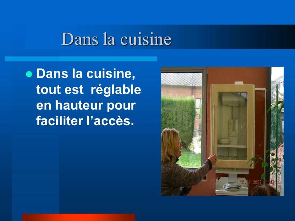 Dans la cuisine Dans la cuisine Dans la cuisine, tout est réglable en hauteur pour faciliter laccès.