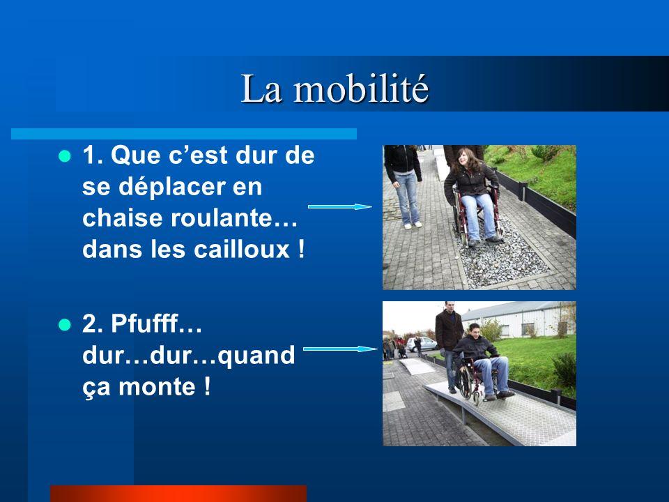 La mobilité 1. Que cest dur de se déplacer en chaise roulante… dans les cailloux ! 2. Pfufff… dur…dur…quand ça monte !