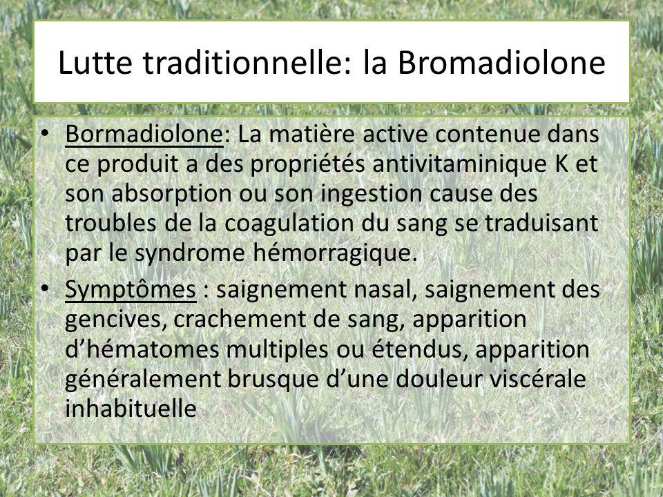 Lutte traditionnelle: la Bromadiolone Bormadiolone: La matière active contenue dans ce produit a des propriétés antivitaminique K et son absorption ou son ingestion cause des troubles de la coagulation du sang se traduisant par le syndrome hémorragique.