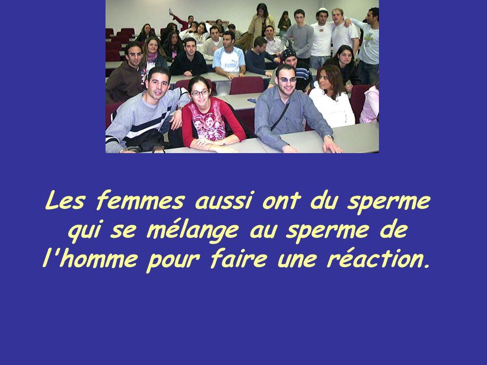 Les femmes aussi ont du sperme qui se mélange au sperme de l'homme pour faire une réaction.