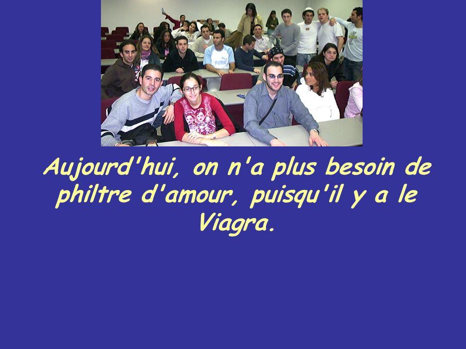 Aujourd'hui, on n'a plus besoin de philtre d'amour, puisqu'il y a le Viagra.