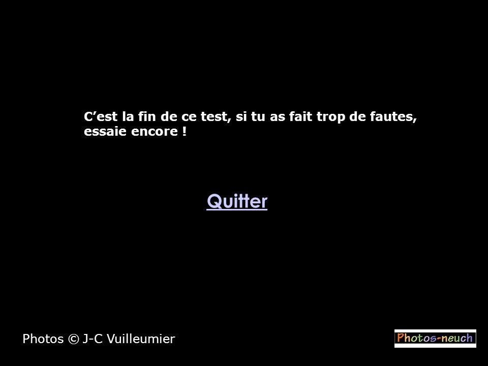 Quitter Photos © J-C Vuilleumier Cest la fin de ce test, si tu as fait trop de fautes, essaie encore !