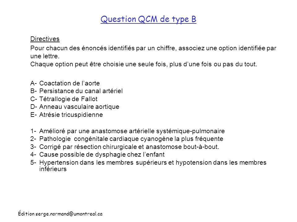 Édition serge.normand@umontreal.ca Question QCM de type B A-Coactation de laorte B-Persistance du canal artériel C-Tétrallogie de Fallot D-Anneau vasc