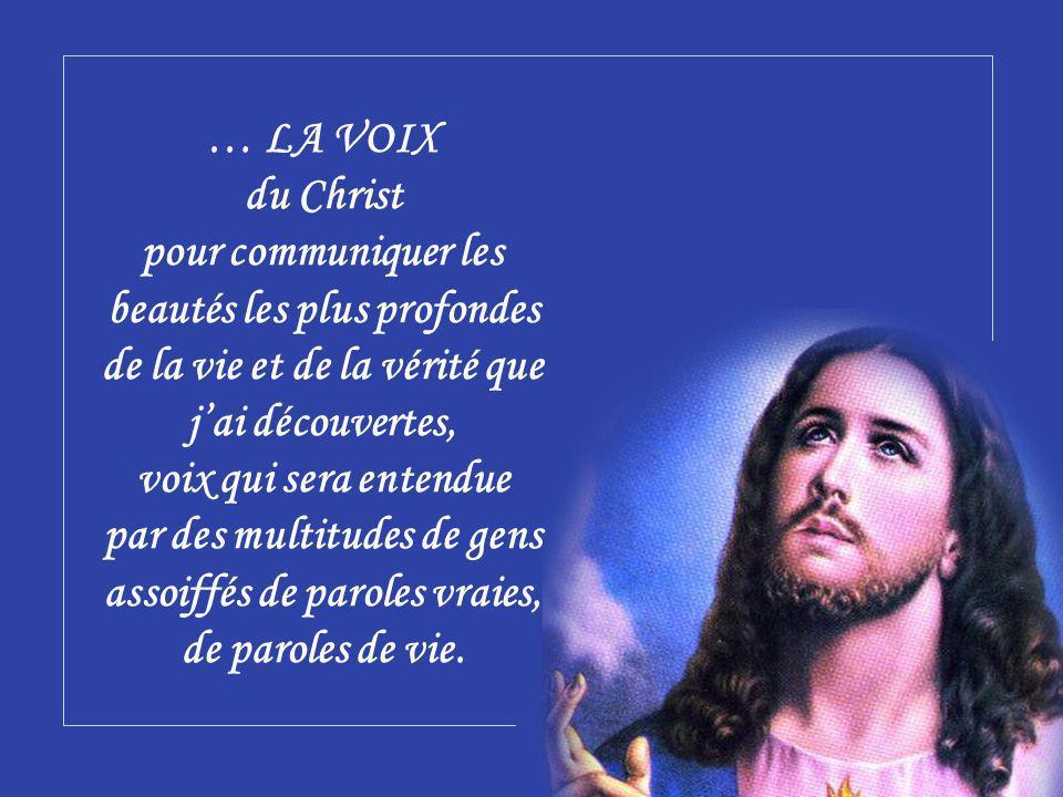 … LA VOIX du Christ pour communiquer les beautés les plus profondes de la vie et de la vérité que jai découvertes, voix qui sera entendue par des multitudes de gens assoiffés de paroles vraies, de paroles de vie.