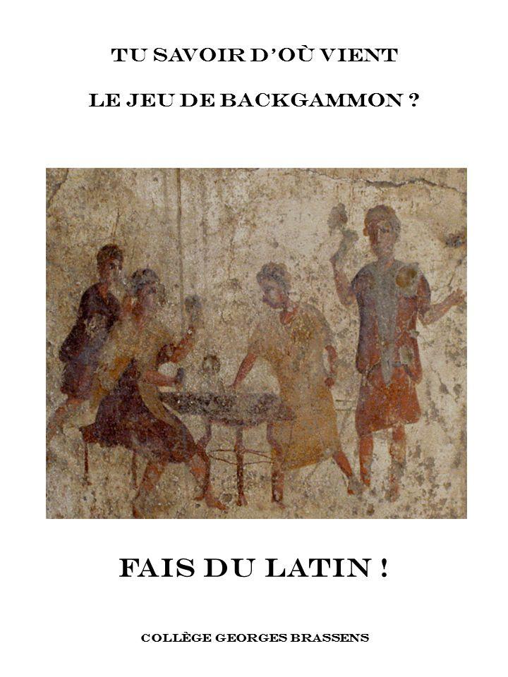 TU savoir doù vient le jeu de backgammon ? FAIS DU latin ! COLLÈGE GEORGES BRASSENS