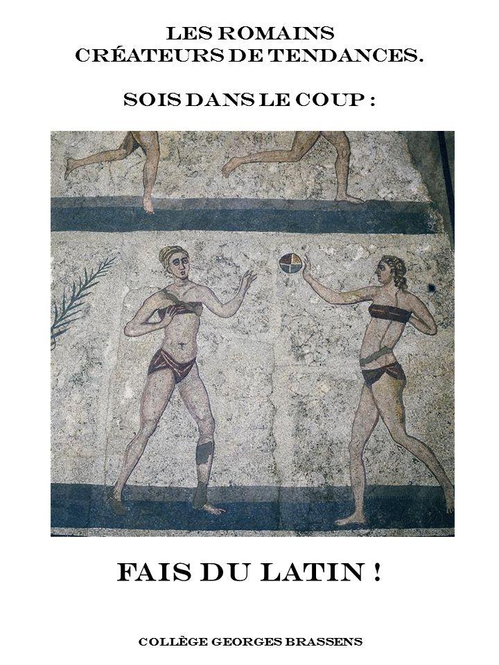 FAIS DU LATIN ! COLLÈGE GEORGES BRASSENS LES ROMAINS CRÉATEURS DE TENDANCES. SOIS DANS LE COUP :