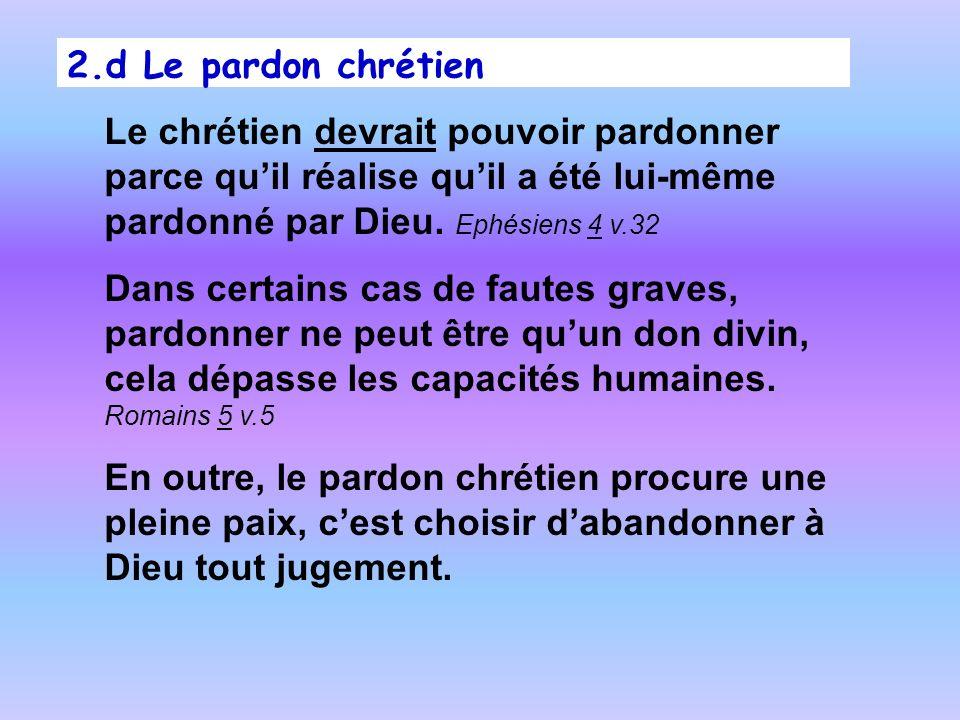 2.d Le pardon chrétien Le chrétien devrait pouvoir pardonner parce quil réalise quil a été lui-même pardonné par Dieu. Ephésiens 4 v.32 Dans certains
