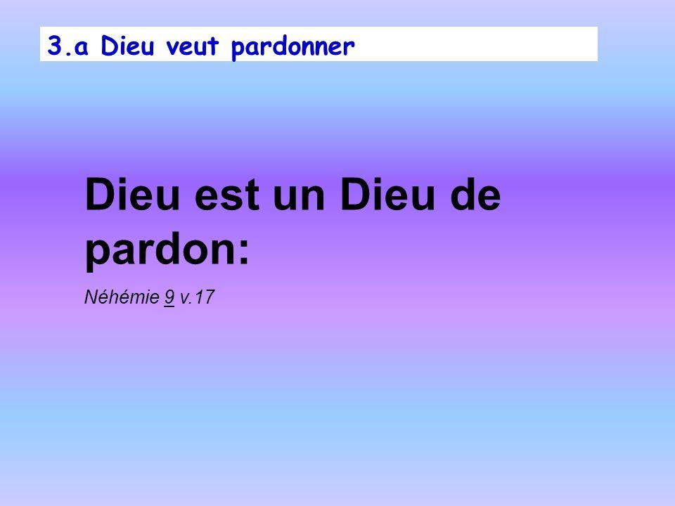3.a Dieu veut pardonner Dieu est un Dieu de pardon: Néhémie 9 v.17