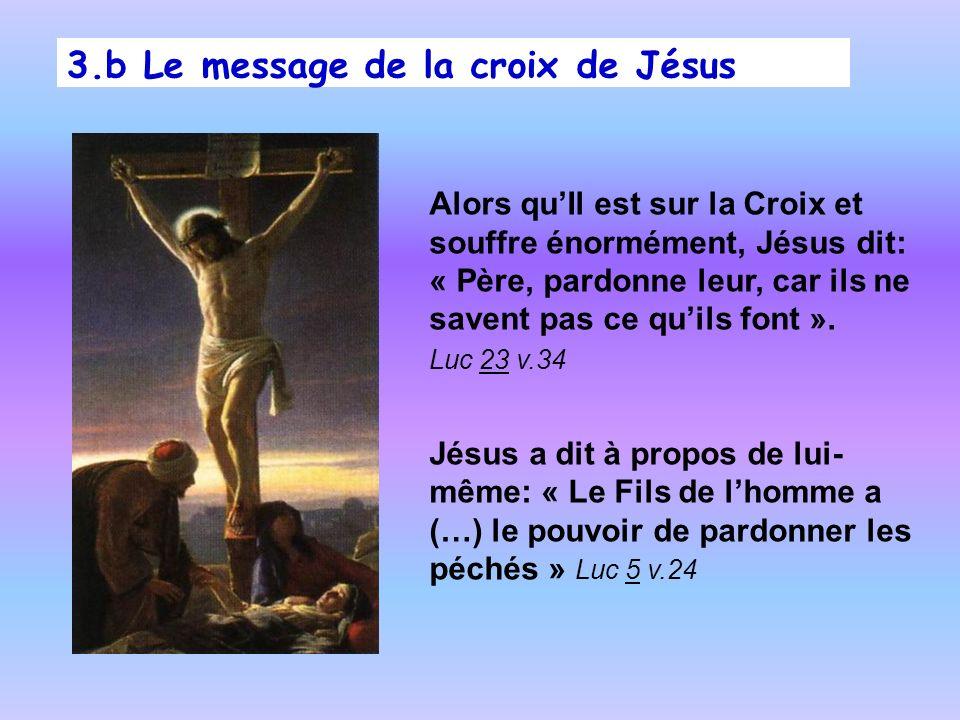 3.b Le message de la croix de Jésus Alors quIl est sur la Croix et souffre énormément, Jésus dit: « Père, pardonne leur, car ils ne savent pas ce quil