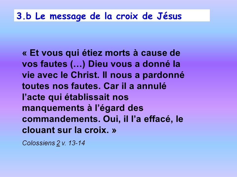 3.b Le message de la croix de Jésus « Et vous qui étiez morts à cause de vos fautes (…) Dieu vous a donné la vie avec le Christ. Il nous a pardonné to
