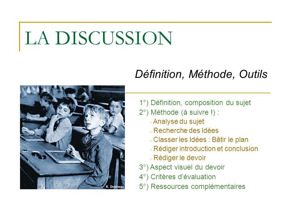 LA DISCUSSION Définition, Méthode, Outils 1°) Définition, composition du sujet 2°) Méthode (à suivre !) : - Analyse du sujet - Recherche des Idées - C