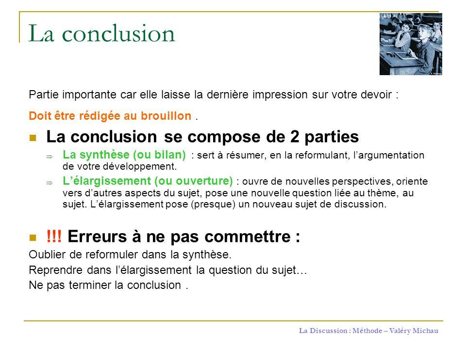 La Discussion : Méthode – Valéry Michau La conclusion Partie importante car elle laisse la dernière impression sur votre devoir : Doit être rédigée au