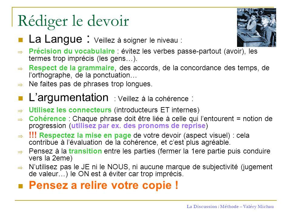 La Discussion : Méthode – Valéry Michau Rédiger le devoir La Langue : Veillez à soigner le niveau : Précision du vocabulaire : évitez les verbes passe