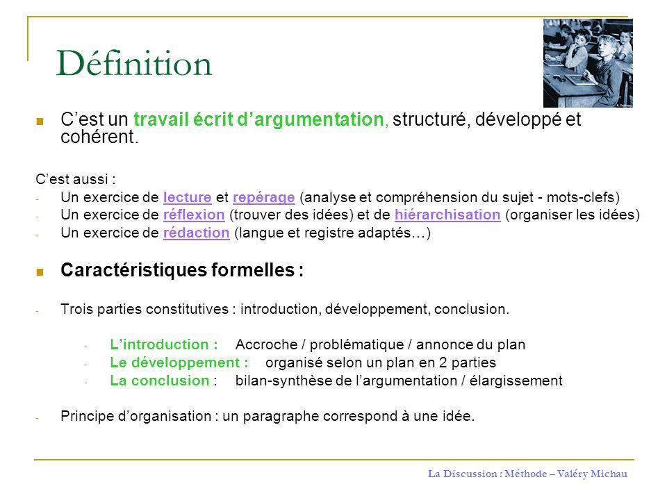 La Discussion : Méthode – Valéry Michau Définition Cest un travail écrit dargumentation, structuré, développé et cohérent. Cest aussi : - Un exercice