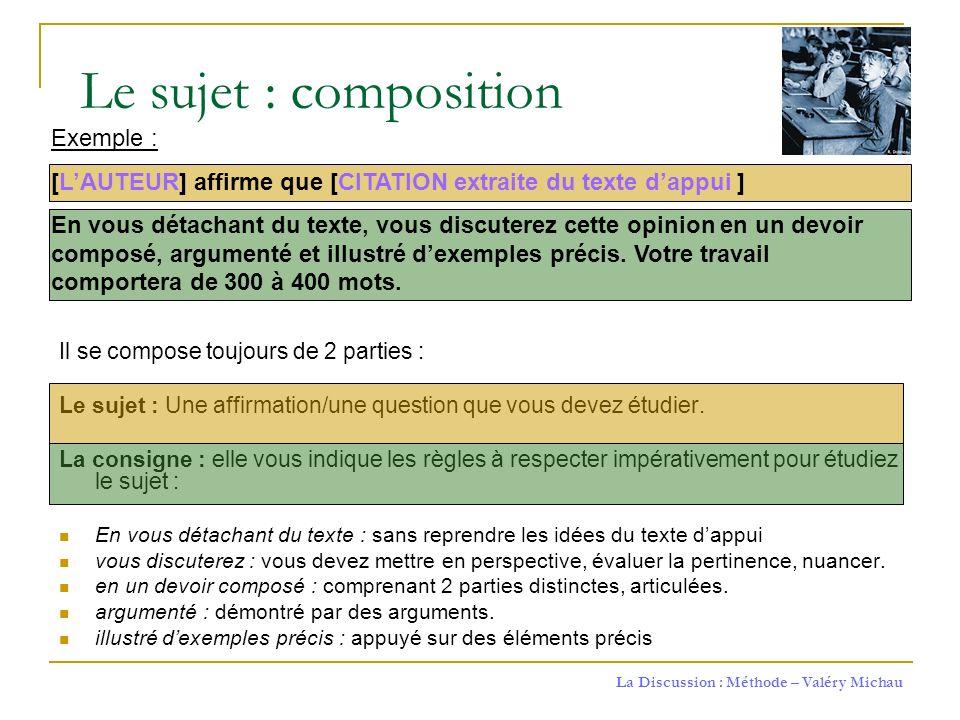 La Discussion : Méthode – Valéry Michau Il se compose toujours de 2 parties : Le sujet : Une affirmation/une question que vous devez étudier. La consi
