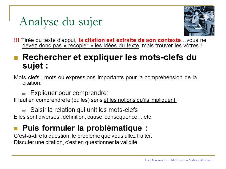 La Discussion : Méthode – Valéry Michau Analyse du sujet !!! Tirée du texte dappui, la citation est extraite de son contexte…vous ne devez donc pas «
