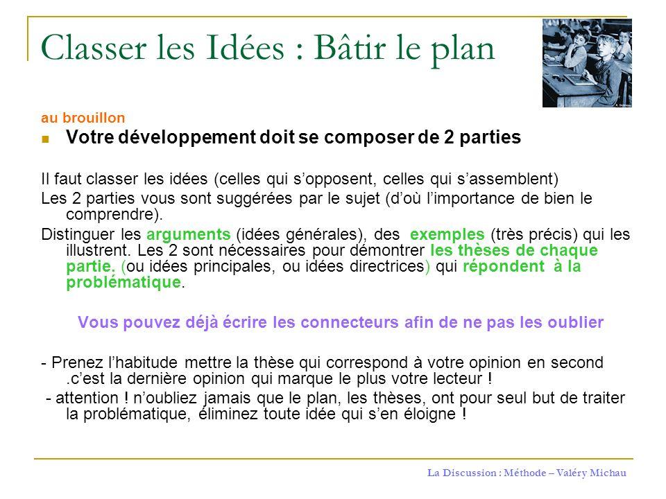 La Discussion : Méthode – Valéry Michau Classer les Idées : Bâtir le plan au brouillon Votre développement doit se composer de 2 parties Il faut class