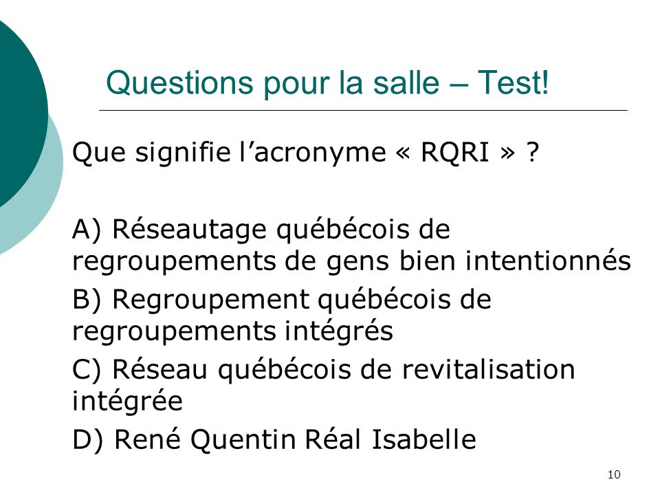 Questions pour la salle – Test! Que signifie lacronyme « RQRI » ? A) Réseautage québécois de regroupements de gens bien intentionnés B) Regroupement q