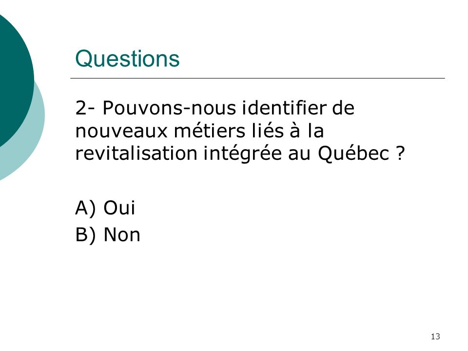 Questions 2- Pouvons-nous identifier de nouveaux métiers liés à la revitalisation intégrée au Québec ? A) Oui B) Non 13