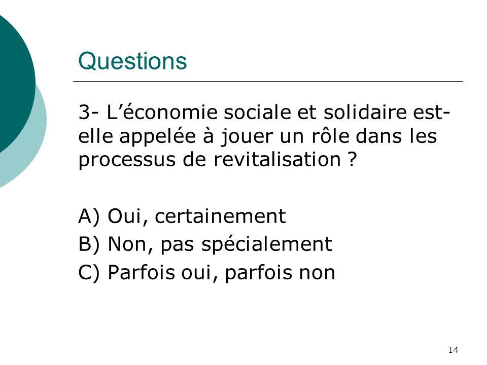 Questions 3- Léconomie sociale et solidaire est- elle appelée à jouer un rôle dans les processus de revitalisation ? A) Oui, certainement B) Non, pas