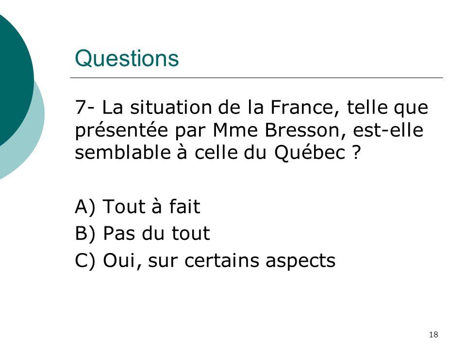 Questions 7- La situation de la France, telle que présentée par Mme Bresson, est-elle semblable à celle du Québec ? A) Tout à fait B) Pas du tout C) O