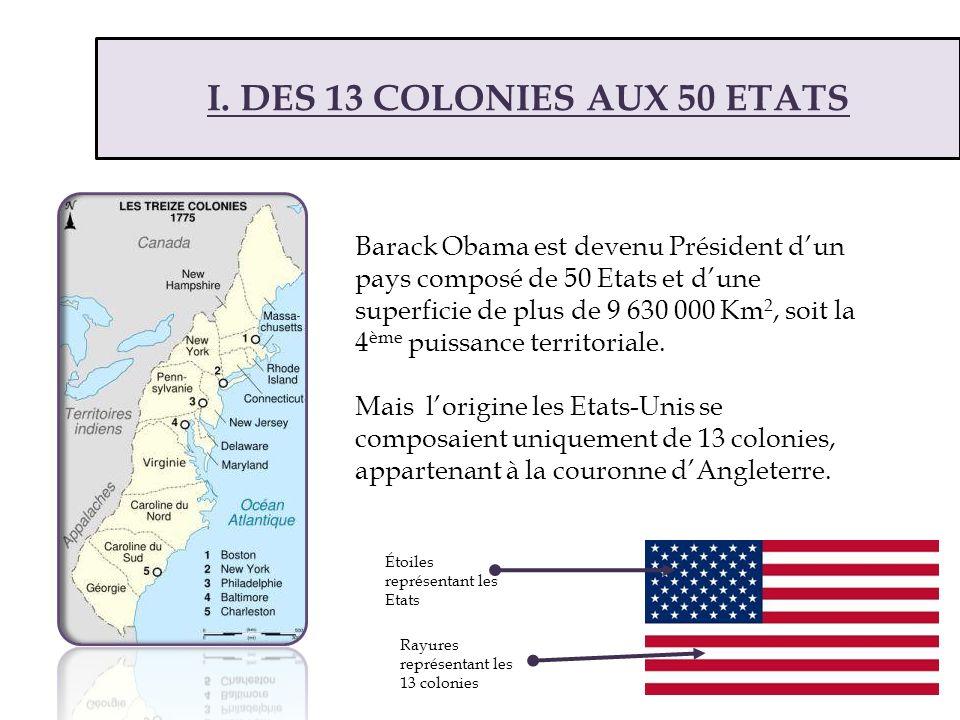 I. DES 13 COLONIES AUX 50 ETATS Barack Obama est devenu Président dun pays composé de 50 Etats et dune superficie de plus de 9 630 000 Km 2, soit la 4