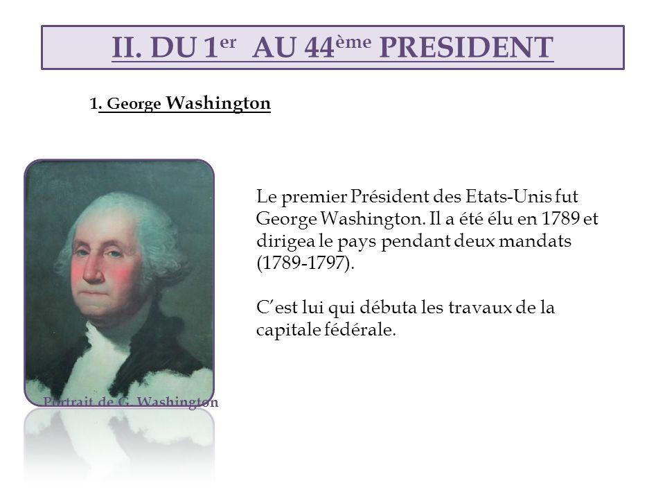 II. DU 1 er AU 44 ème PRESIDENT Portrait de G. Washington Le premier Président des Etats-Unis fut George Washington. Il a été élu en 1789 et dirigea l