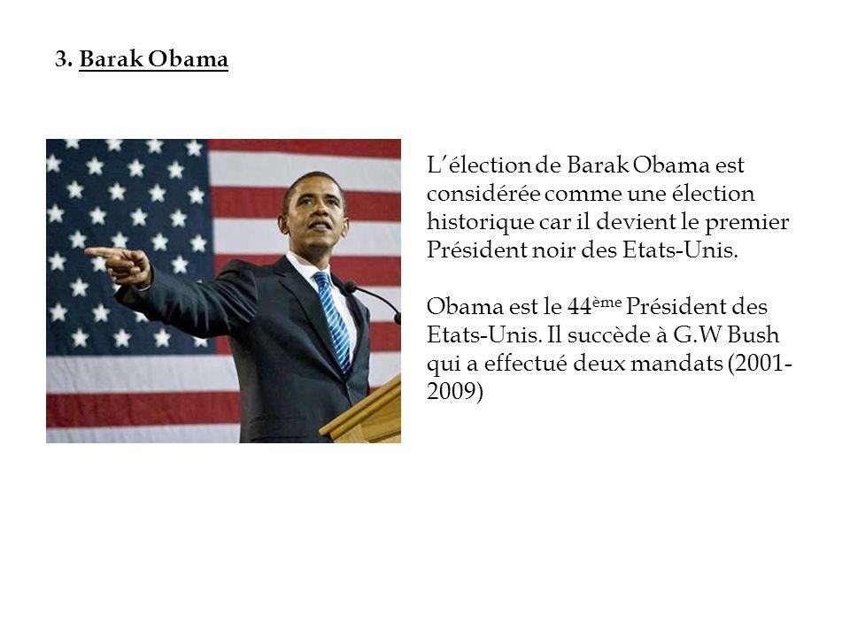 3. Barak Obama Lélection de Barak Obama est considérée comme une élection historique car il devient le premier Président noir des Etats-Unis. Obama es