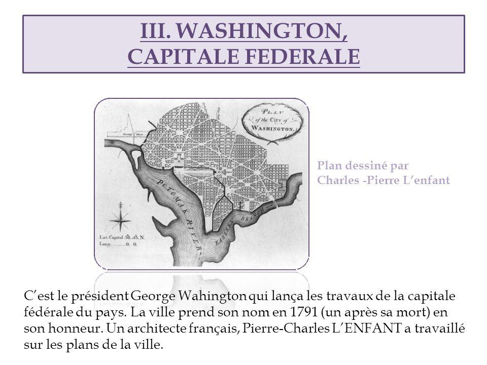 III. WASHINGTON, CAPITALE FEDERALE Plan dessiné par Charles -Pierre Lenfant Cest le président George Wahington qui lança les travaux de la capitale fé