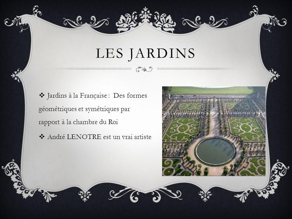 LES JARDINS Jardins à la Française : Des formes géométriques et symétriques par rapport à la chambre du Roi André LENOTRE est un vrai artiste