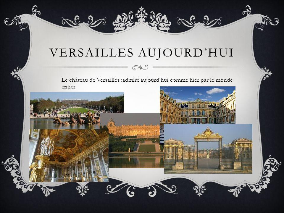 VERSAILLES AUJOURDHUI Le château de Versailles :admiré aujourdhui comme hier par le monde entier