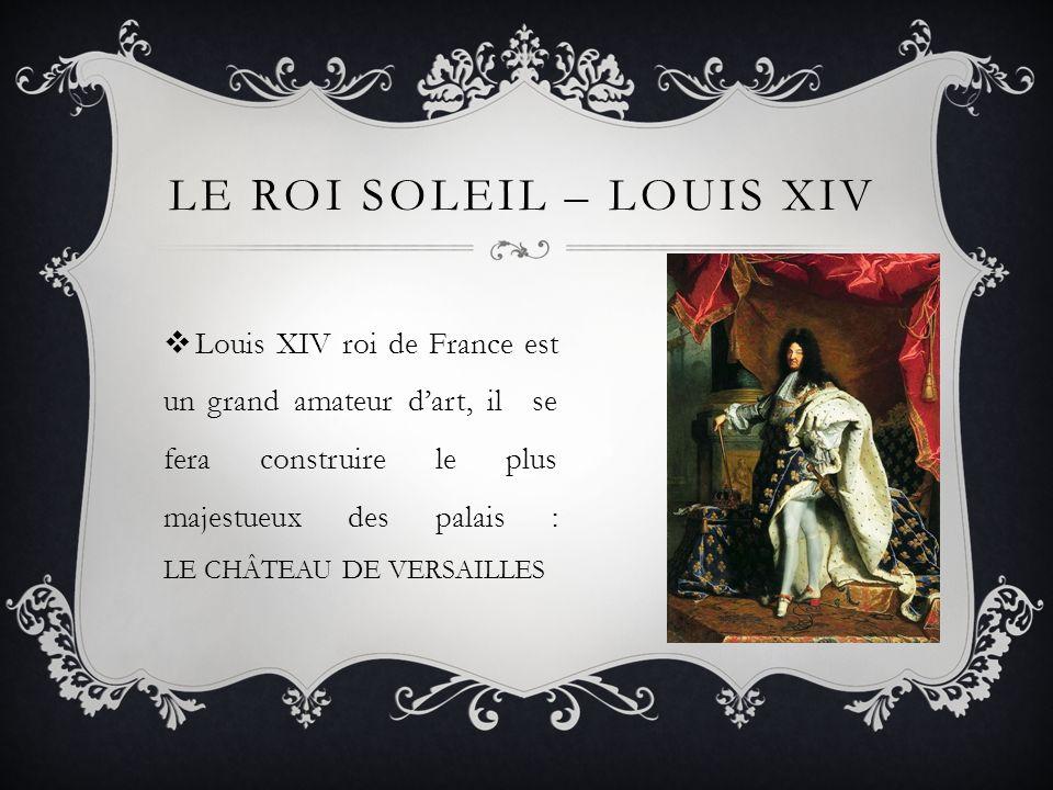 LE ROI SOLEIL – LOUIS XIV Louis XIV roi de France est un grand amateur dart, il se fera construire le plus majestueux des palais : LE CHÂTEAU DE VERSA